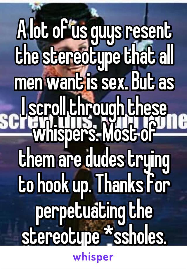 A lot of us guys resent the stereotype that all men want is sex. But as I scroll through these whispers. Most of them are dudes trying to hook up. Thanks for perpetuating the stereotype *ssholes.