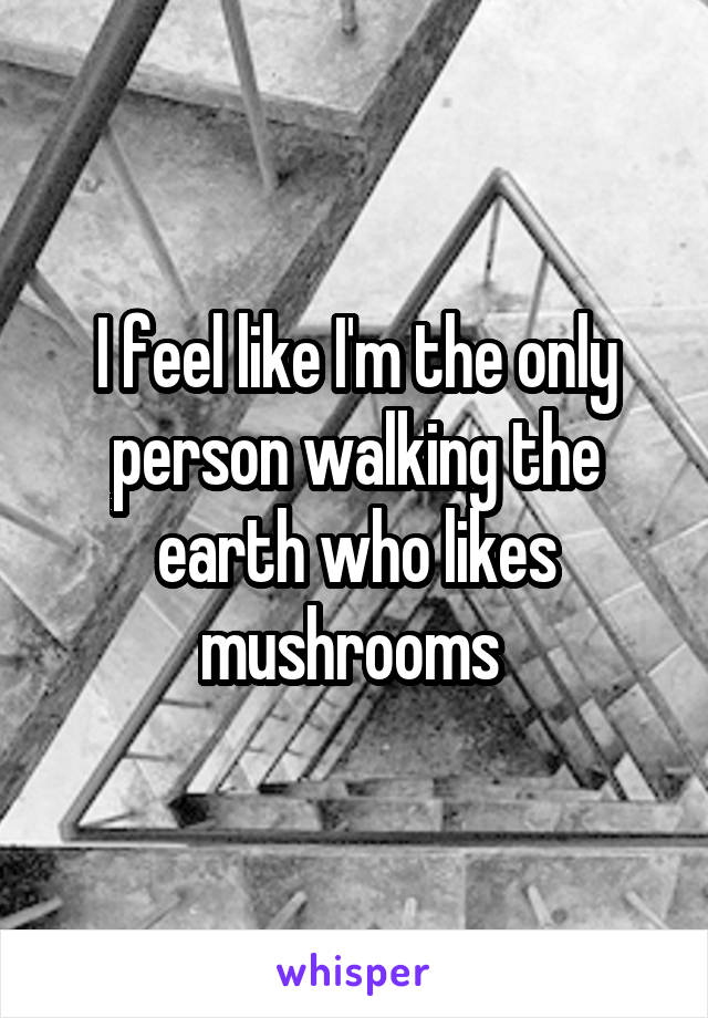 I feel like I'm the only person walking the earth who likes mushrooms