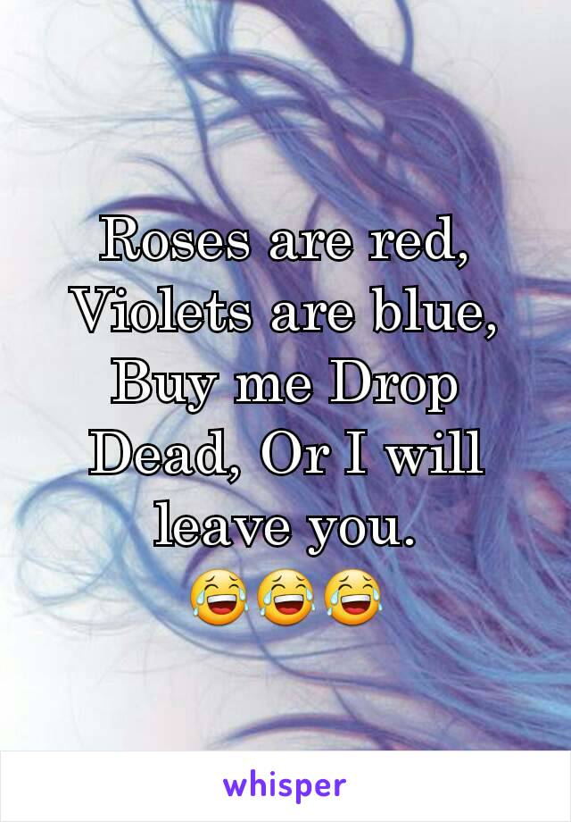 Roses are red, Violets are blue, Buy me Drop Dead, Or I will leave you. 😂😂😂