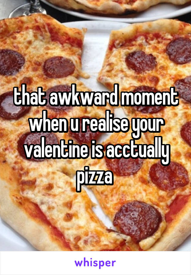 that awkward moment when u realise your valentine is acctually pizza