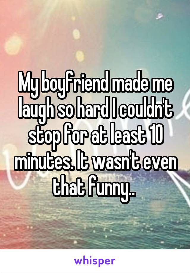 My boyfriend made me laugh so hard I couldn't stop for at least 10 minutes. It wasn't even that funny..