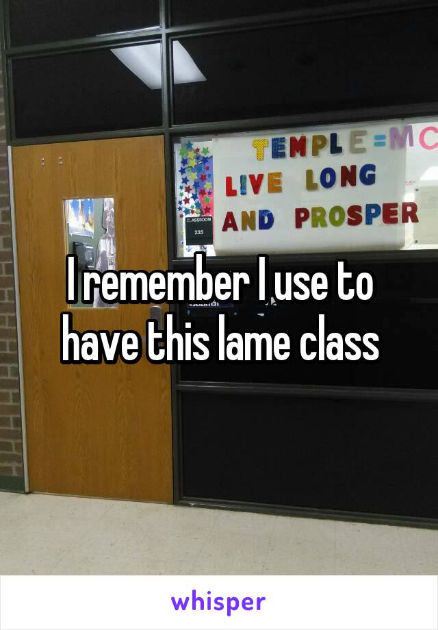 I remember I use to have this lame class