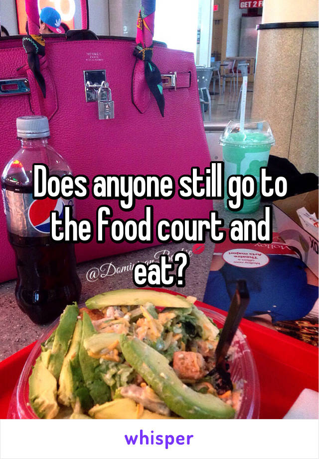 Does anyone still go to the food court and eat?