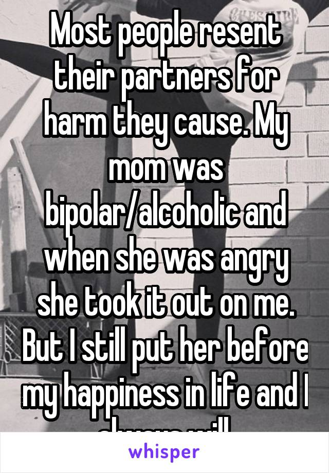 Most people resent their partners for harm they cause. My mom was bipolar/alcoholic and when she was angry she took it out on me. But I still put her before my happiness in life and I always will.