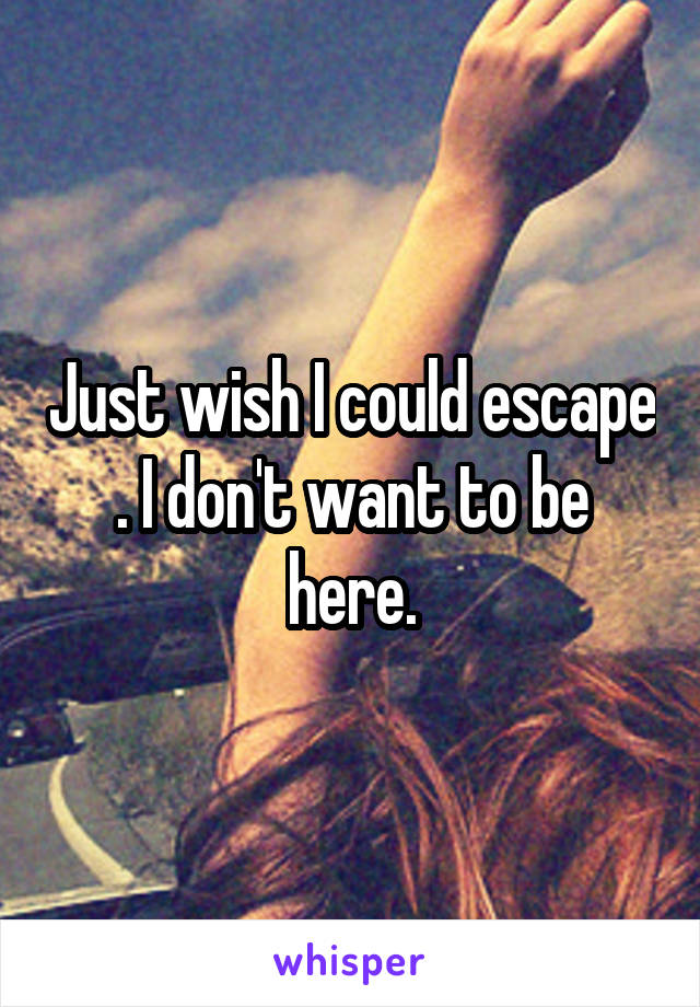 Just wish I could escape . I don't want to be here.