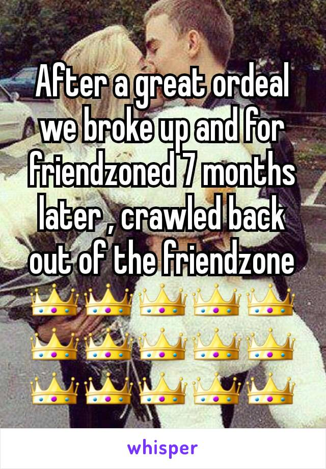 After a great ordeal we broke up and for friendzoned 7 months later , crawled back out of the friendzone 👑👑👑👑👑👑👑👑👑👑👑👑👑👑👑
