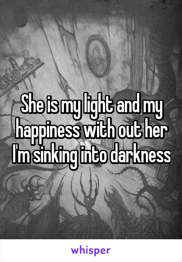 She is my light and my happiness with out her I'm sinking into darkness
