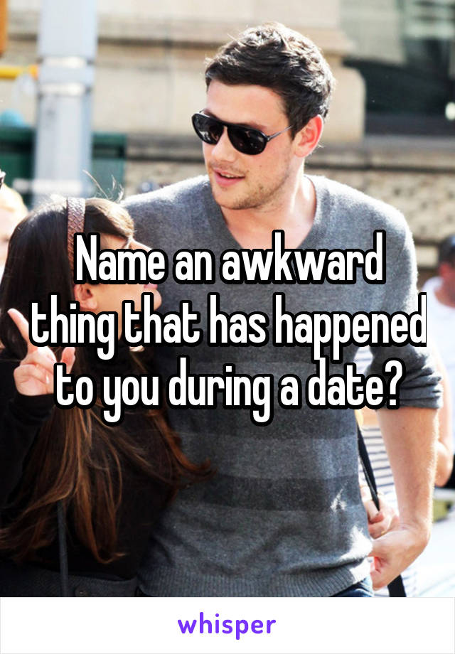 Name an awkward thing that has happened to you during a date?