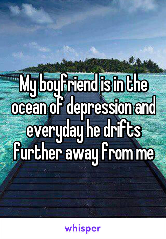 My boyfriend is in the ocean of depression and everyday he drifts further away from me