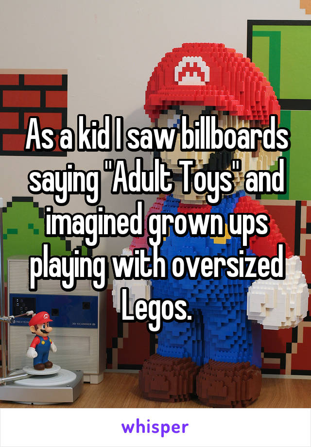 "As a kid I saw billboards saying ""Adult Toys"" and imagined grown ups playing with oversized Legos."