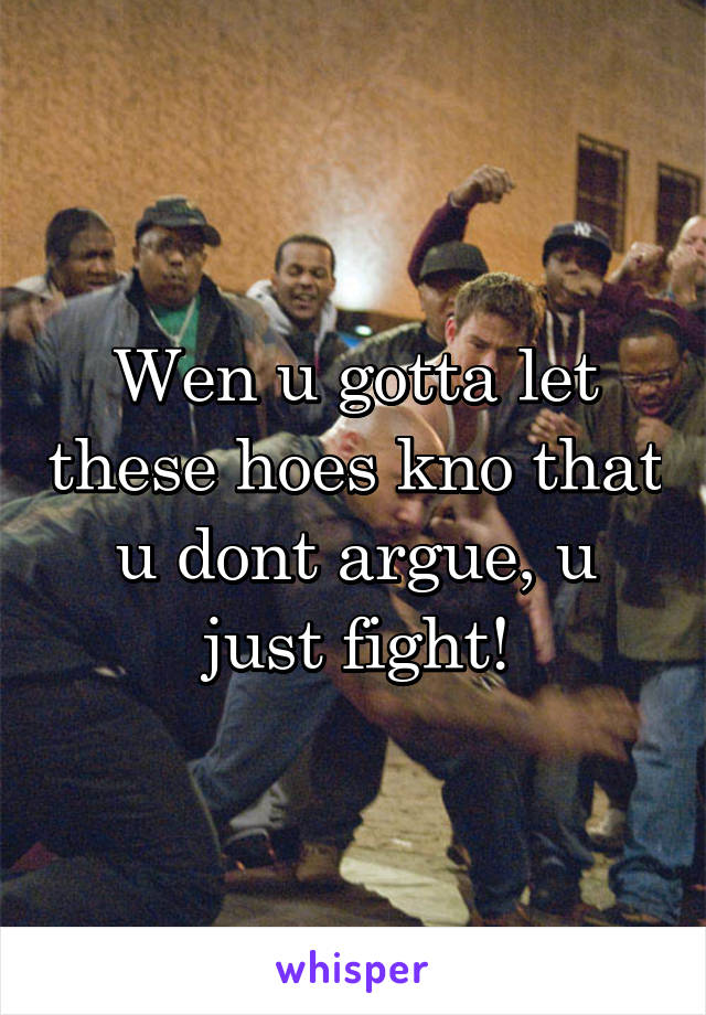 Wen u gotta let these hoes kno that u dont argue, u just fight!