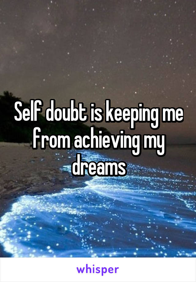 Self doubt is keeping me from achieving my dreams