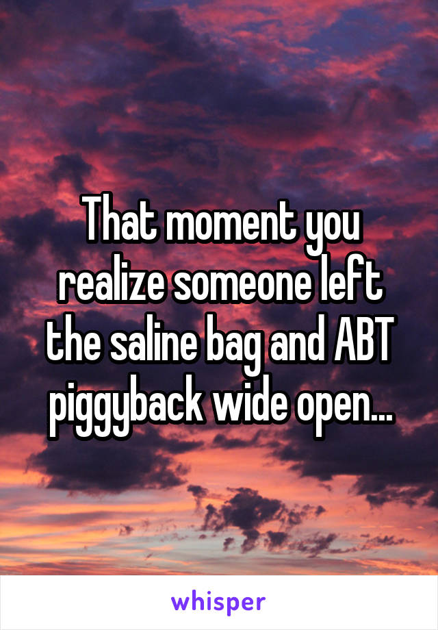 That moment you realize someone left the saline bag and ABT piggyback wide open...
