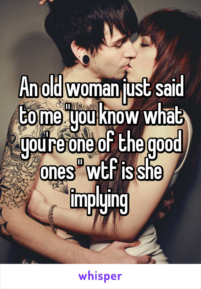 """An old woman just said to me """"you know what you're one of the good ones """" wtf is she implying"""