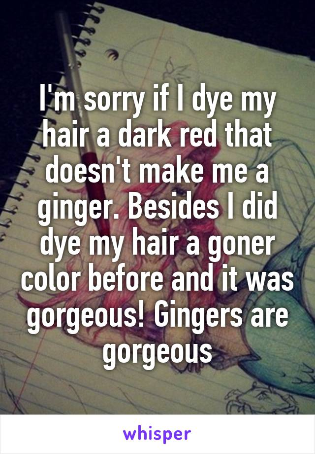 I'm sorry if I dye my hair a dark red that doesn't make me a ginger. Besides I did dye my hair a goner color before and it was gorgeous! Gingers are gorgeous