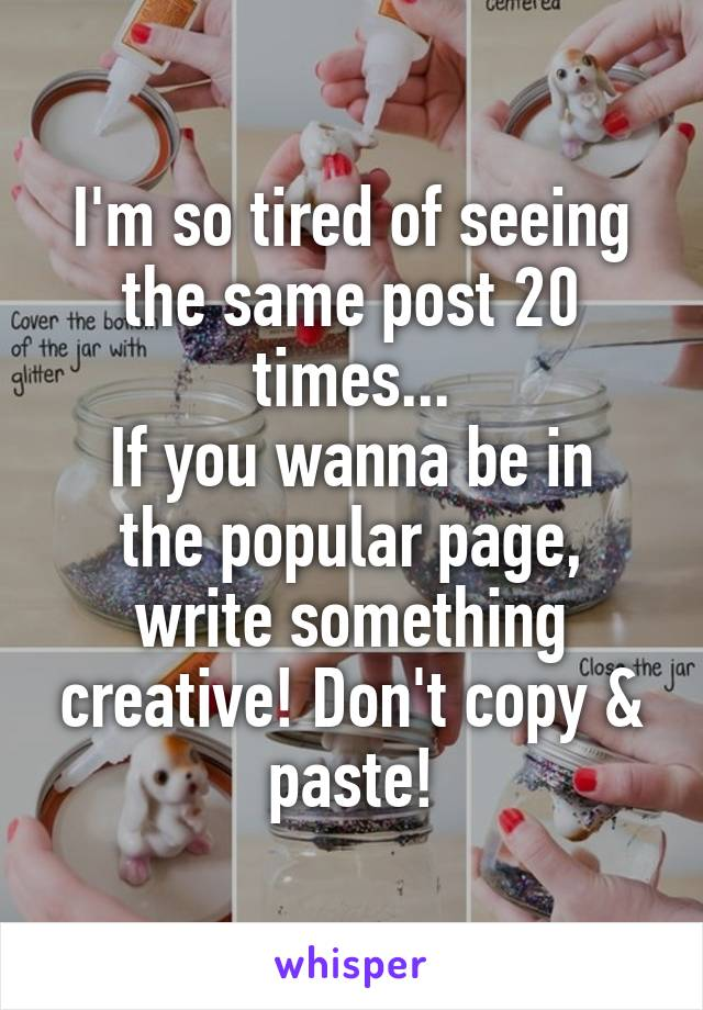 I'm so tired of seeing the same post 20 times... If you wanna be in the popular page, write something creative! Don't copy & paste!
