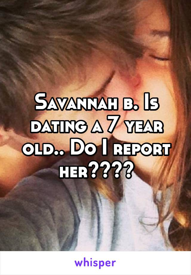 Savannah b. Is dating a 7 year old.. Do I report her????