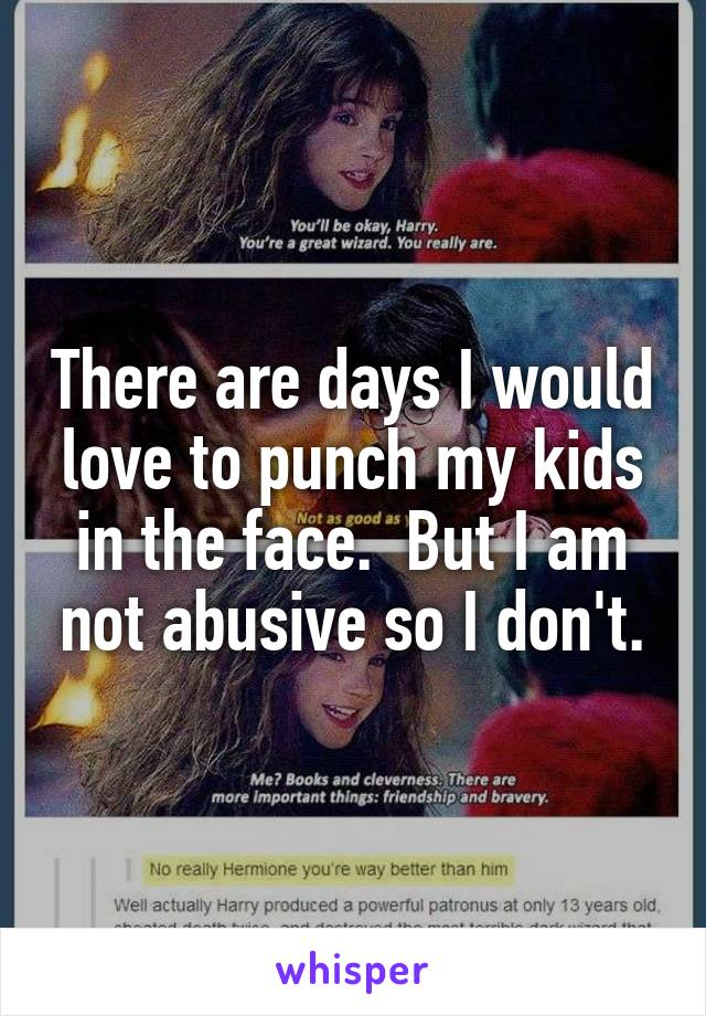 There are days I would love to punch my kids in the face.  But I am not abusive so I don't.