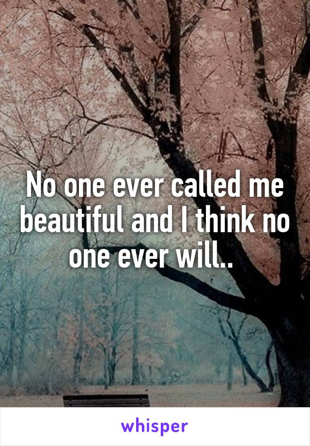 No one ever called me beautiful and I think no one ever will..