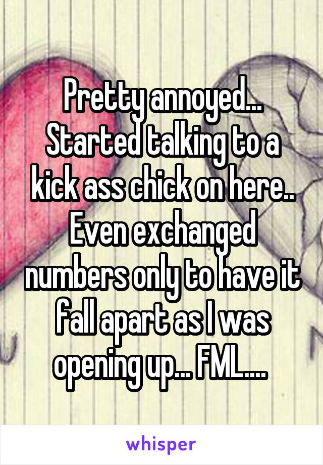 Pretty annoyed... Started talking to a kick ass chick on here.. Even exchanged numbers only to have it fall apart as I was opening up... FML....