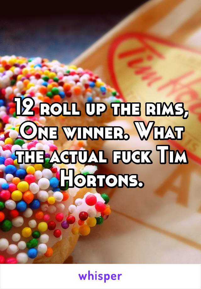 12 roll up the rims, One winner. What the actual fuck Tim Hortons.