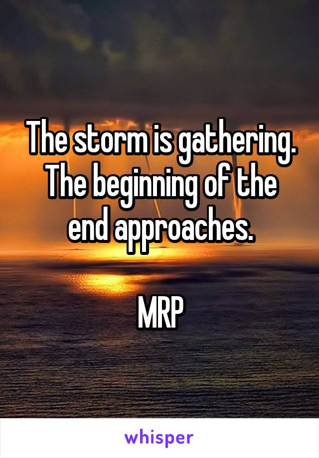 The storm is gathering. The beginning of the end approaches.  MRP