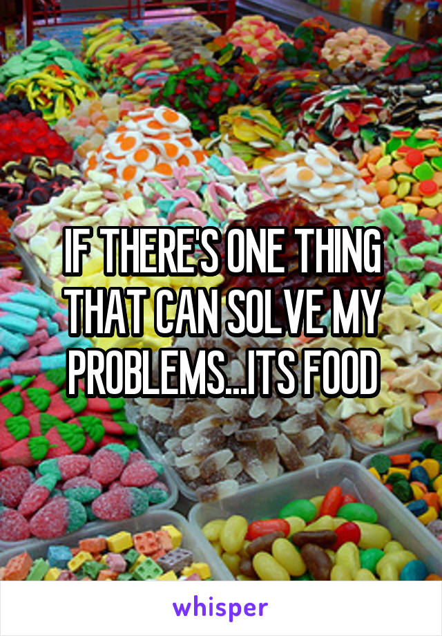 IF THERE'S ONE THING THAT CAN SOLVE MY PROBLEMS...ITS FOOD