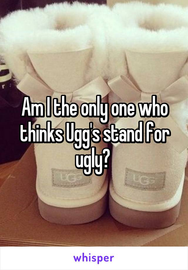 Am I the only one who thinks Ugg's stand for ugly?
