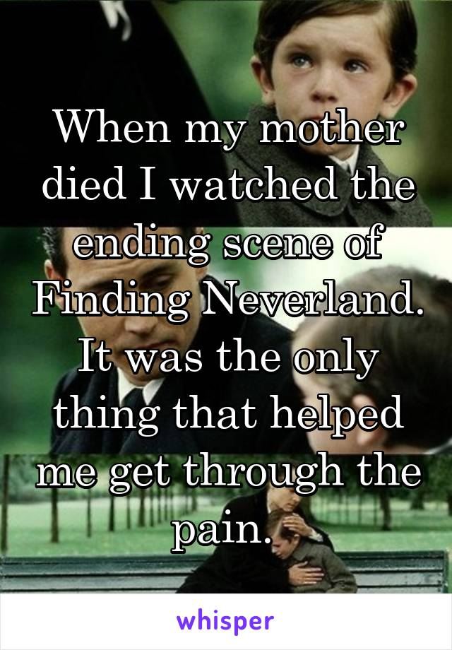 When my mother died I watched the ending scene of Finding Neverland. It was the only thing that helped me get through the pain.