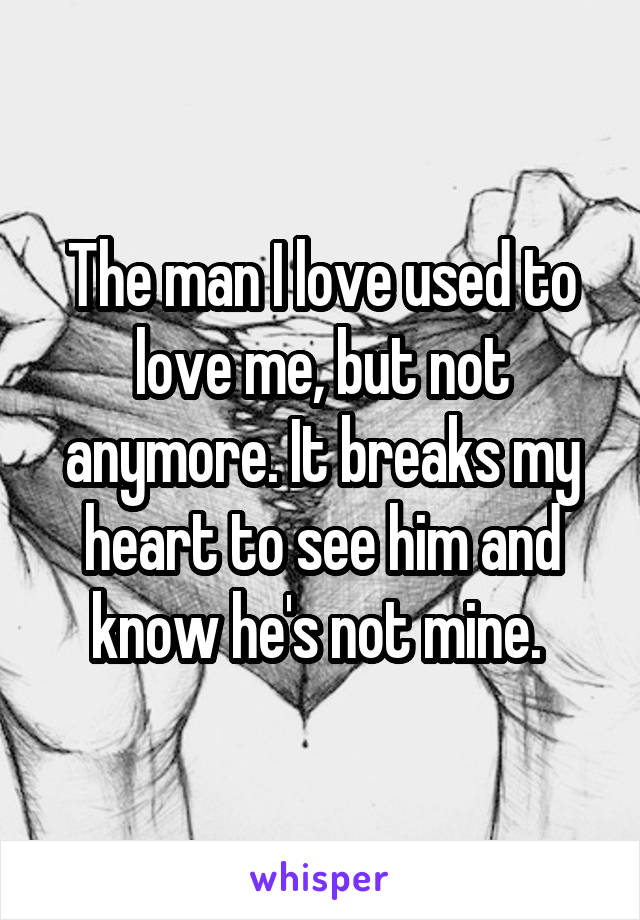 The man I love used to love me, but not anymore. It breaks my heart to see him and know he's not mine.