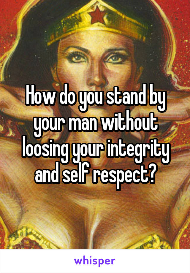 How do you stand by your man without loosing your integrity and self respect?