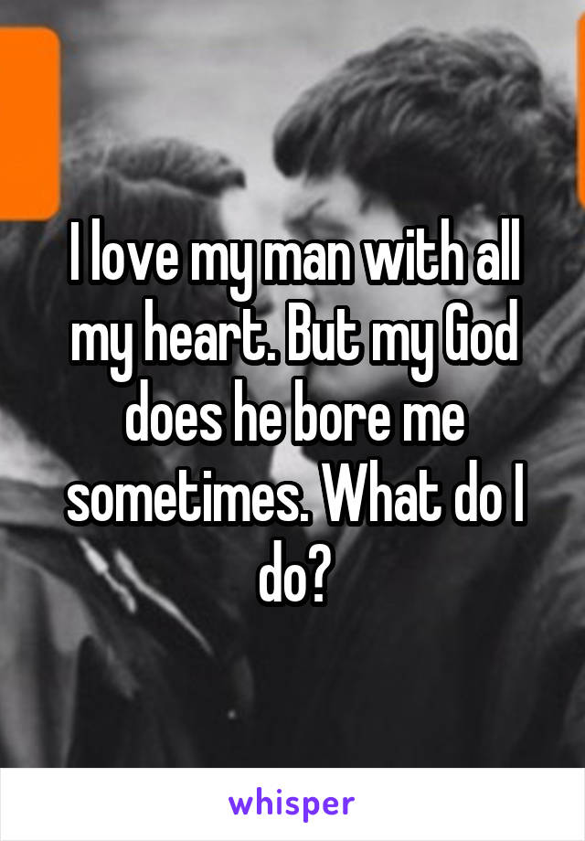 I love my man with all my heart. But my God does he bore me sometimes. What do I do?