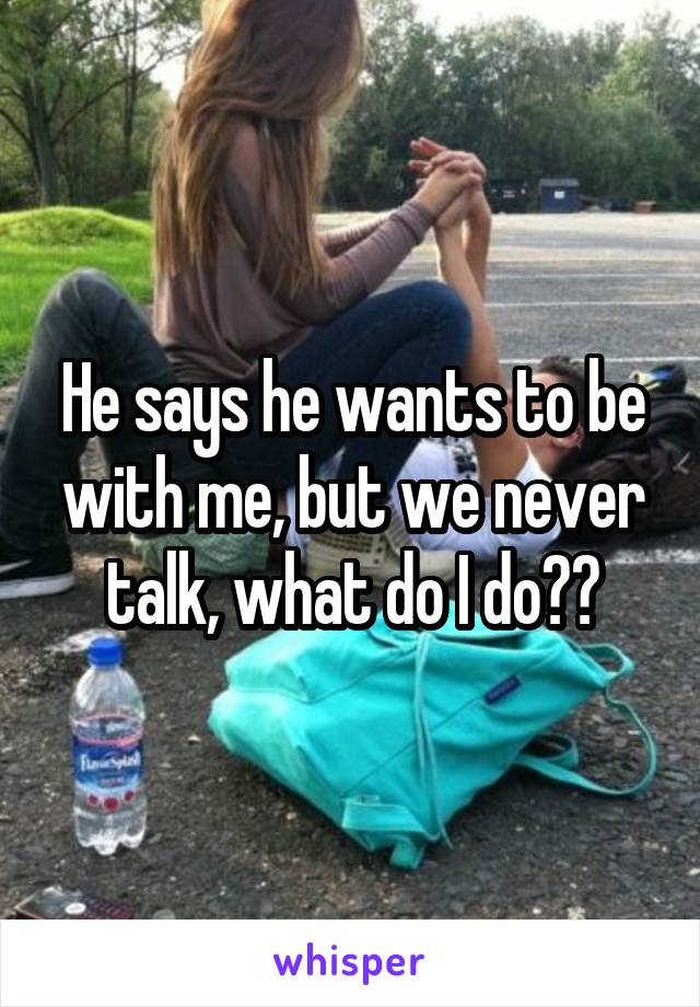 He says he wants to be with me, but we never talk, what do I do??