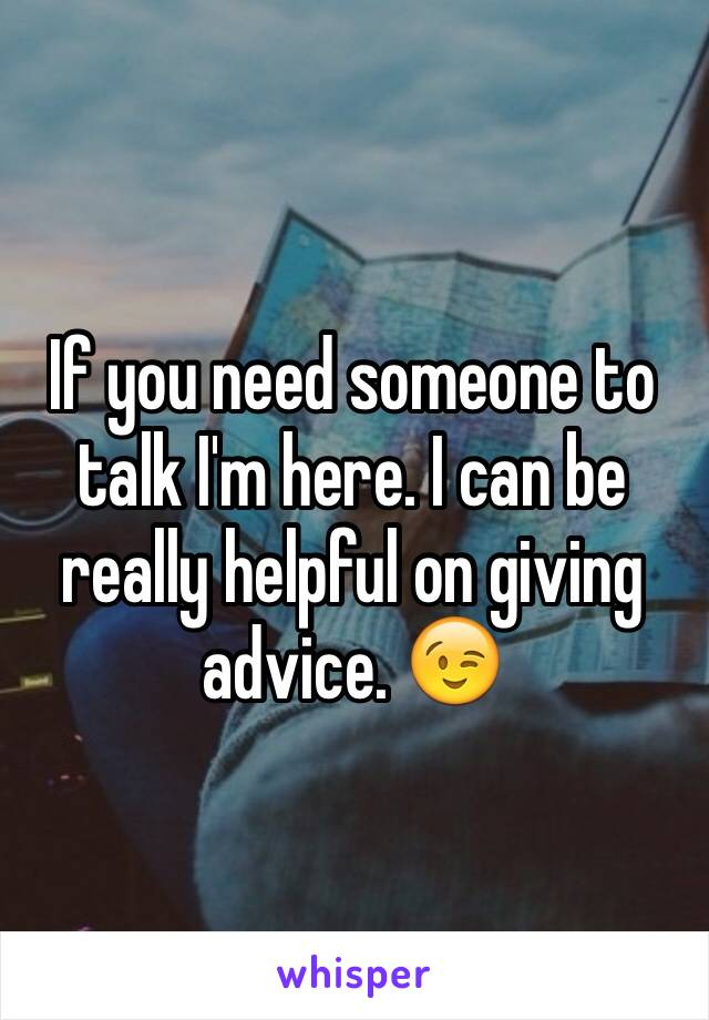 If you need someone to talk I'm here. I can be really helpful on giving advice. 😉
