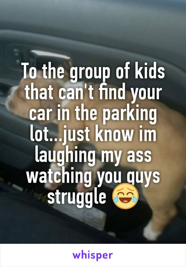To the group of kids that can't find your car in the parking lot...just know im laughing my ass watching you guys struggle 😂