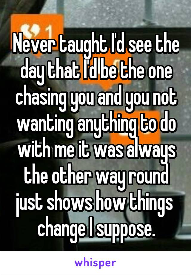 Never taught I'd see the day that I'd be the one chasing you and you not wanting anything to do with me it was always the other way round just shows how things  change I suppose.