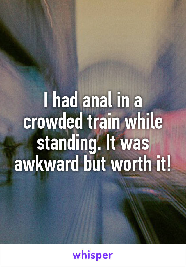 I had anal in a crowded train while standing. It was awkward but worth it!
