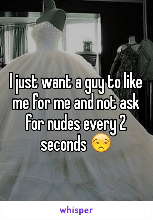 I just want a guy to like me for me and not ask for nudes every 2 seconds 😒