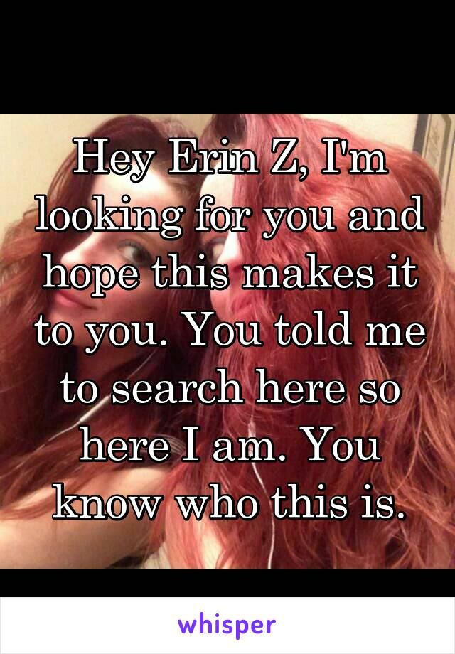 Hey Erin Z, I'm looking for you and hope this makes it to you. You told me to search here so here I am. You know who this is.