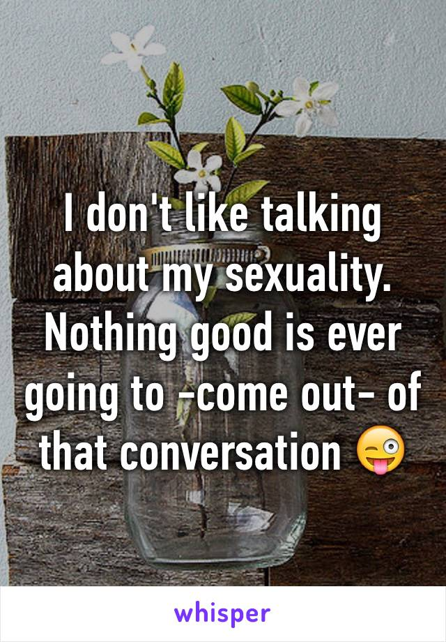 I don't like talking about my sexuality. Nothing good is ever going to -come out- of that conversation 😜