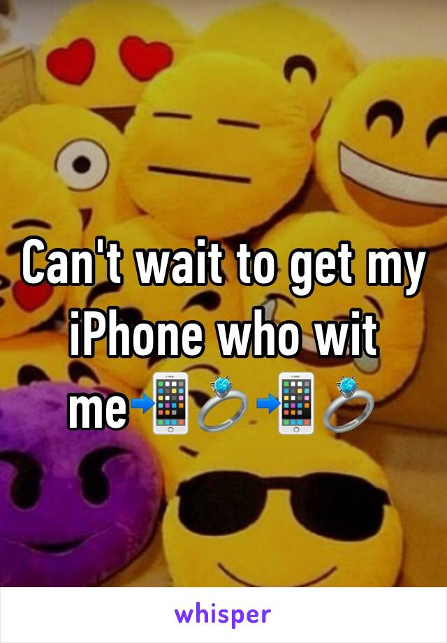 Can't wait to get my iPhone who wit me📲💍📲💍