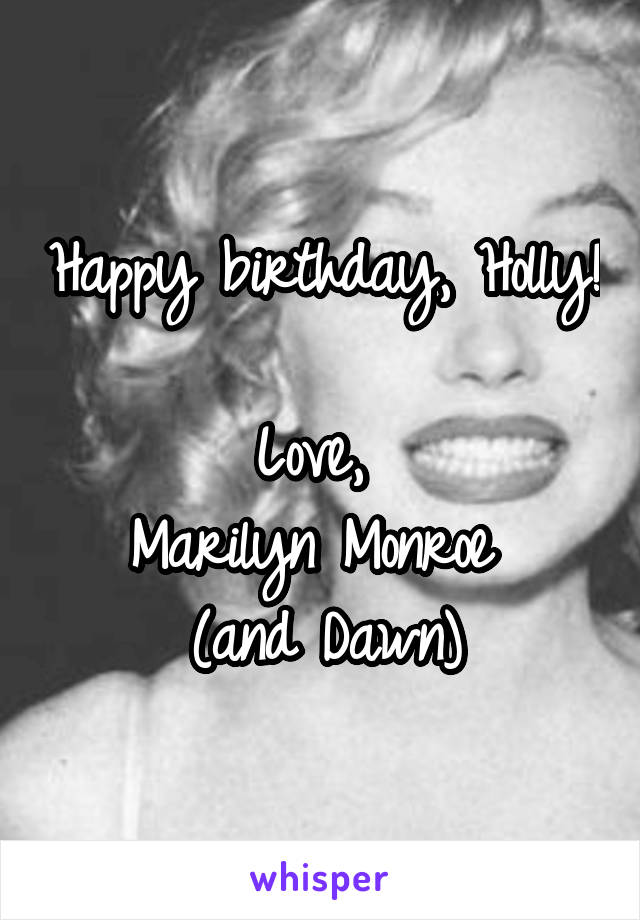 Happy birthday, Holly!  Love,  Marilyn Monroe  (and Dawn)