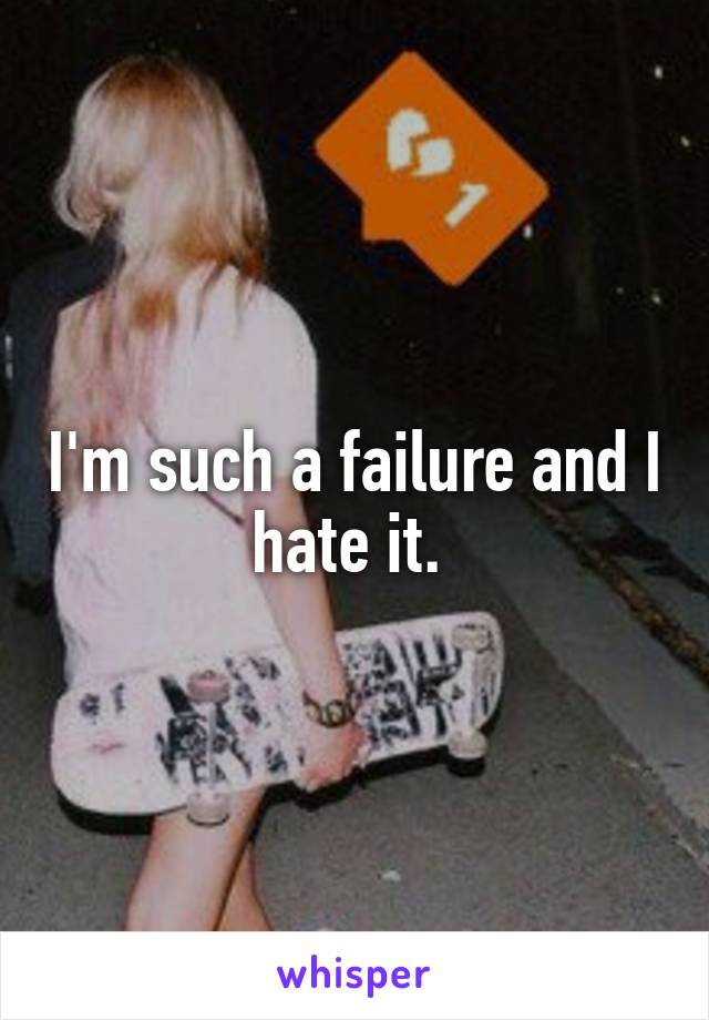 I'm such a failure and I hate it.