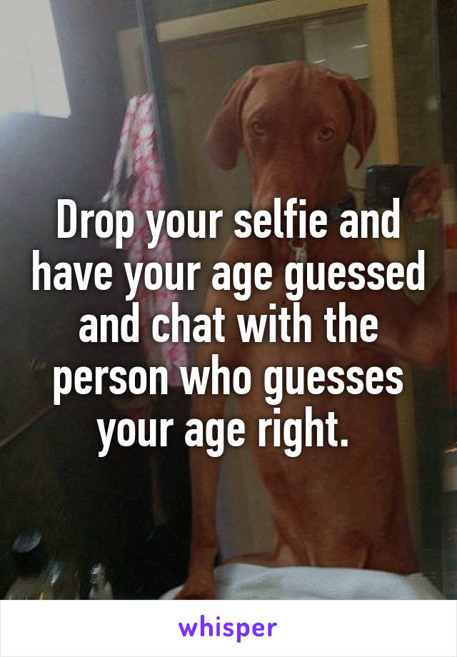 Drop your selfie and have your age guessed and chat with the person who guesses your age right.