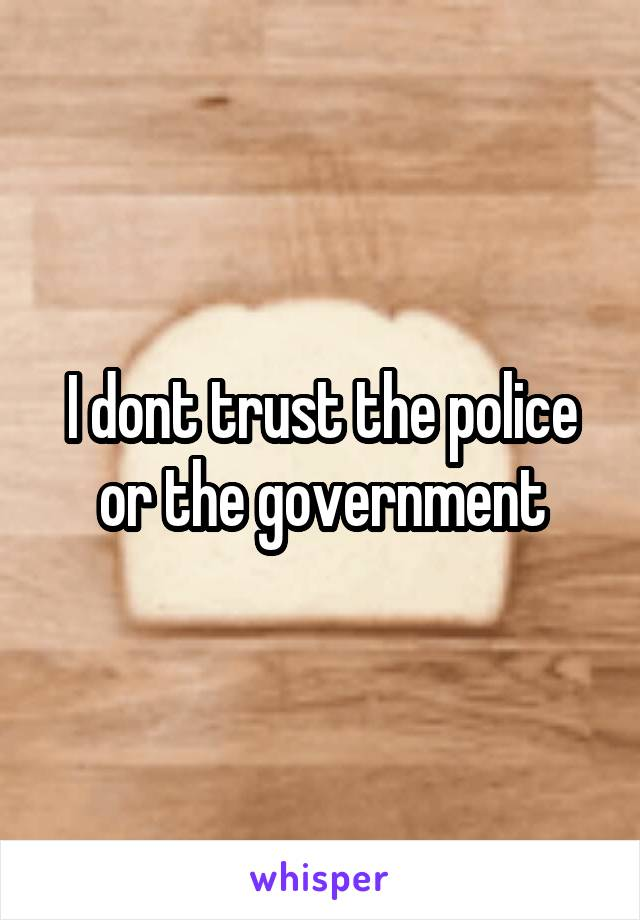 I dont trust the police or the government