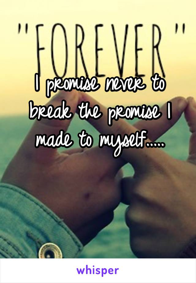 I promise never to break the promise I made to myself.....