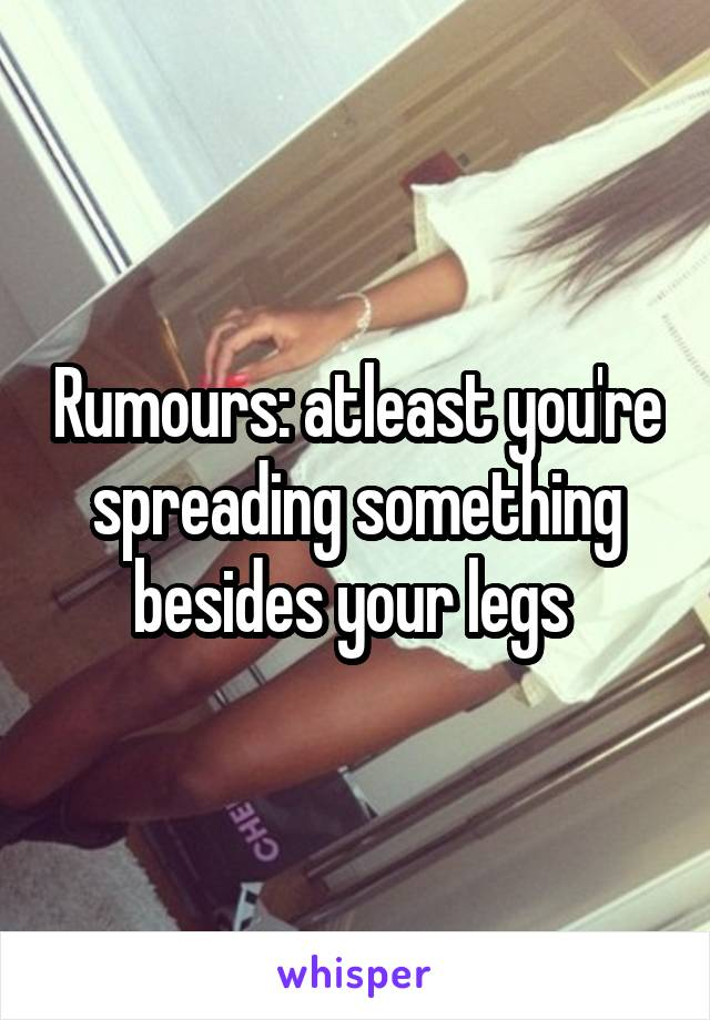 Rumours: atleast you're spreading something besides your legs