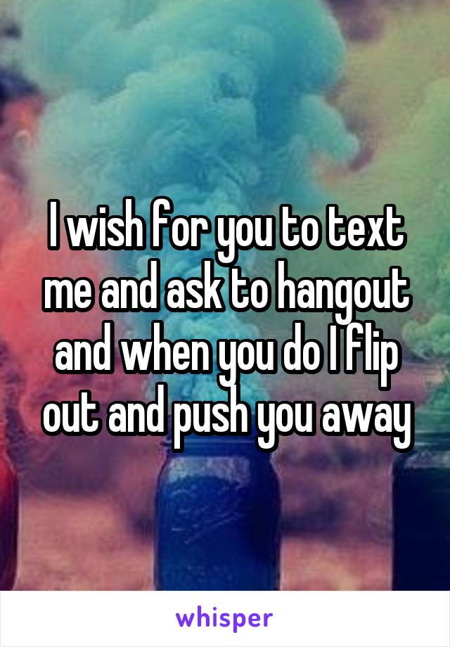 I wish for you to text me and ask to hangout and when you do I flip out and push you away