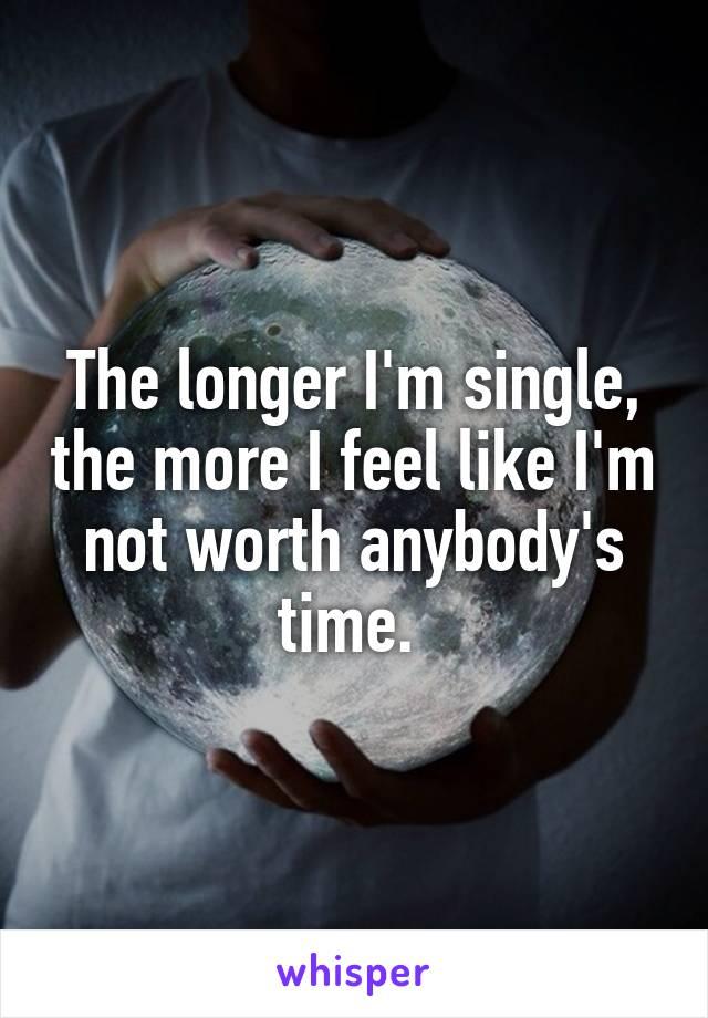 The longer I'm single, the more I feel like I'm not worth anybody's time.