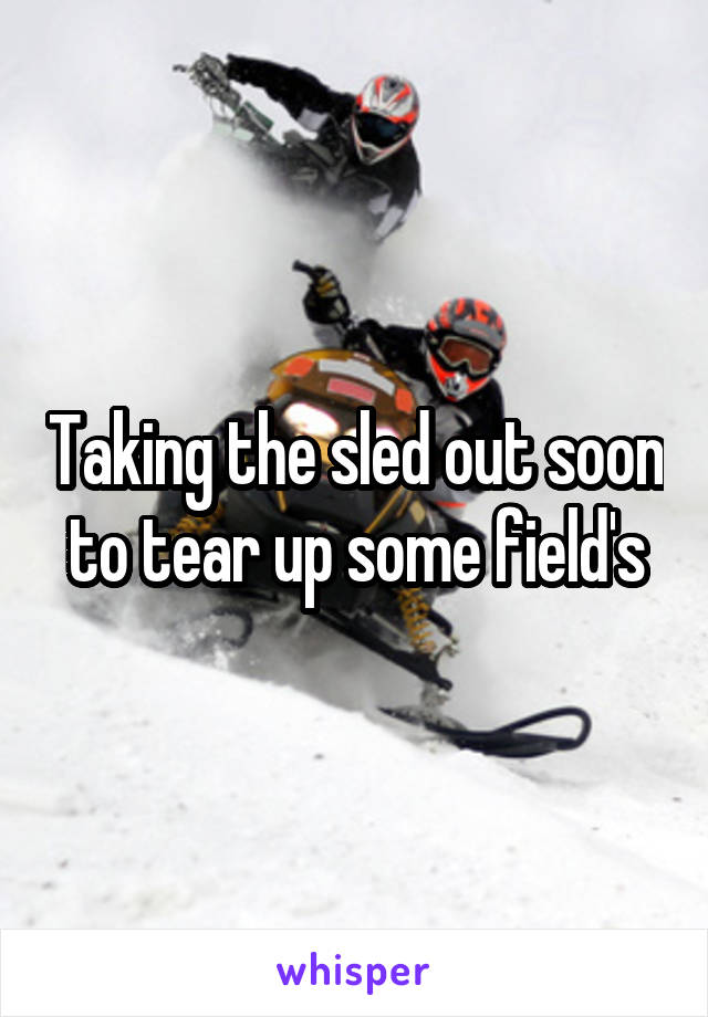 Taking the sled out soon to tear up some field's